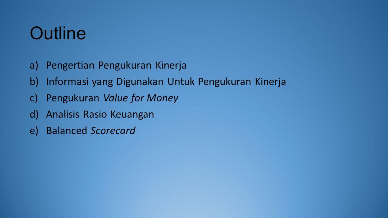 Outline a)Pengertian Pengukuran Kinerja b)Informasi yang Digunakan Untuk Pengukuran Kinerja c)Pengukuran Value for Money d)Analisis Rasio Keuangan e)Balanced Scorecard