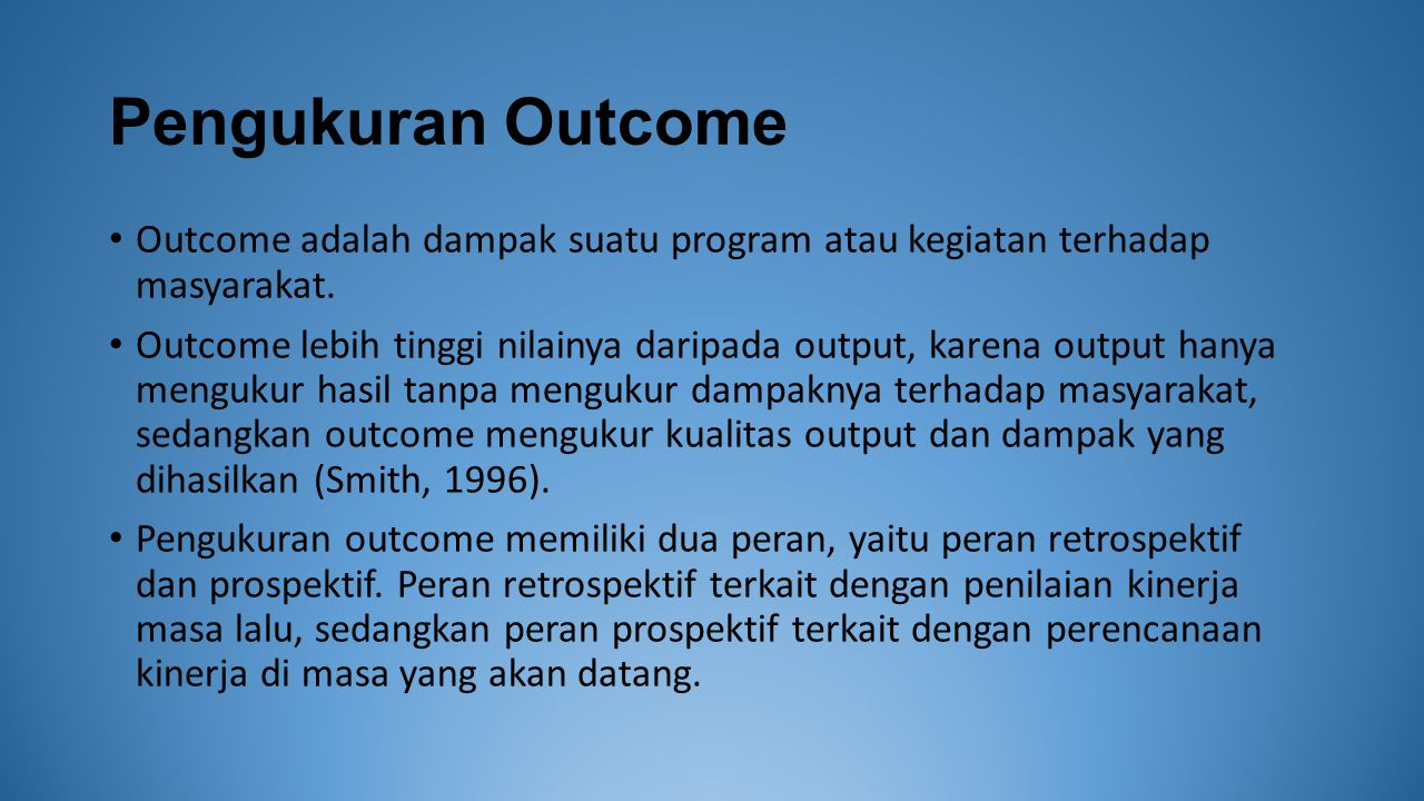 Pengukuran Outcome Outcome adalah dampak suatu program atau kegiatan terhadap masyarakat. Outcome lebih tinggi nilainya daripada output, karena output