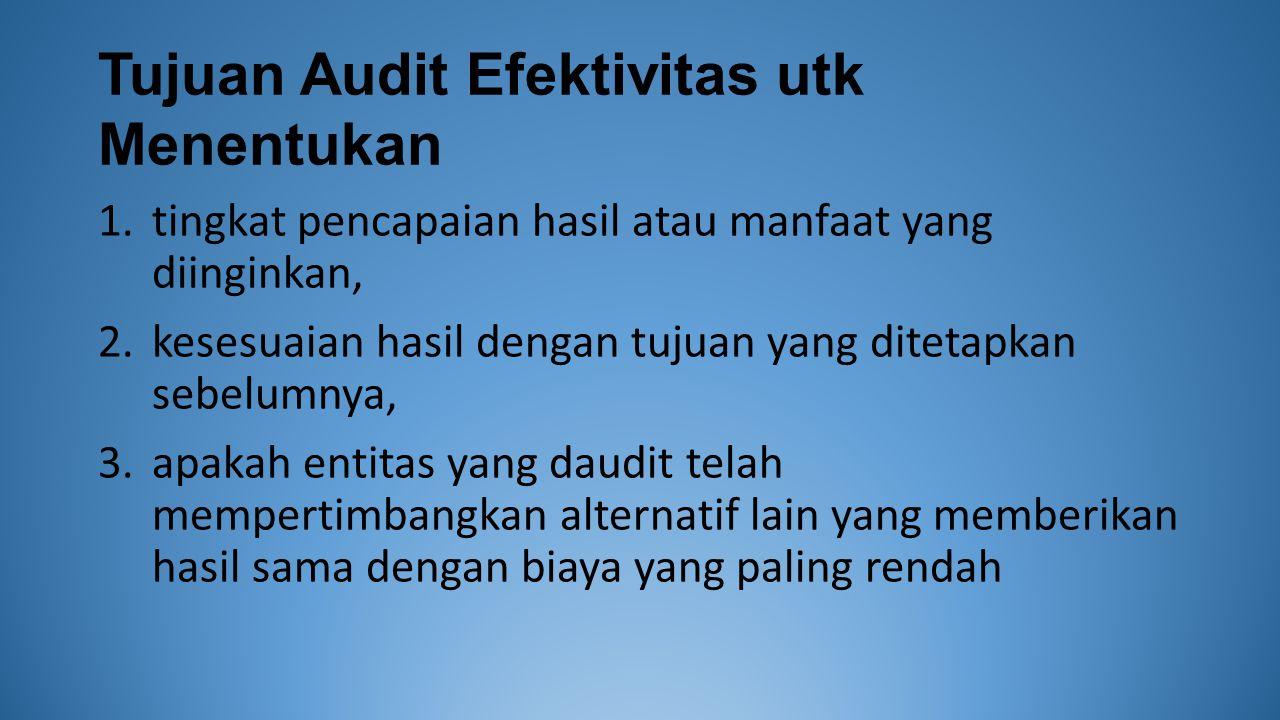 Tujuan Audit Efektivitas utk Menentukan 1.tingkat pencapaian hasil atau manfaat yang diinginkan, 2.kesesuaian hasil dengan tujuan yang ditetapkan sebelumnya, 3.apakah entitas yang daudit telah mempertimbangkan alternatif lain yang memberikan hasil sama dengan biaya yang paling rendah