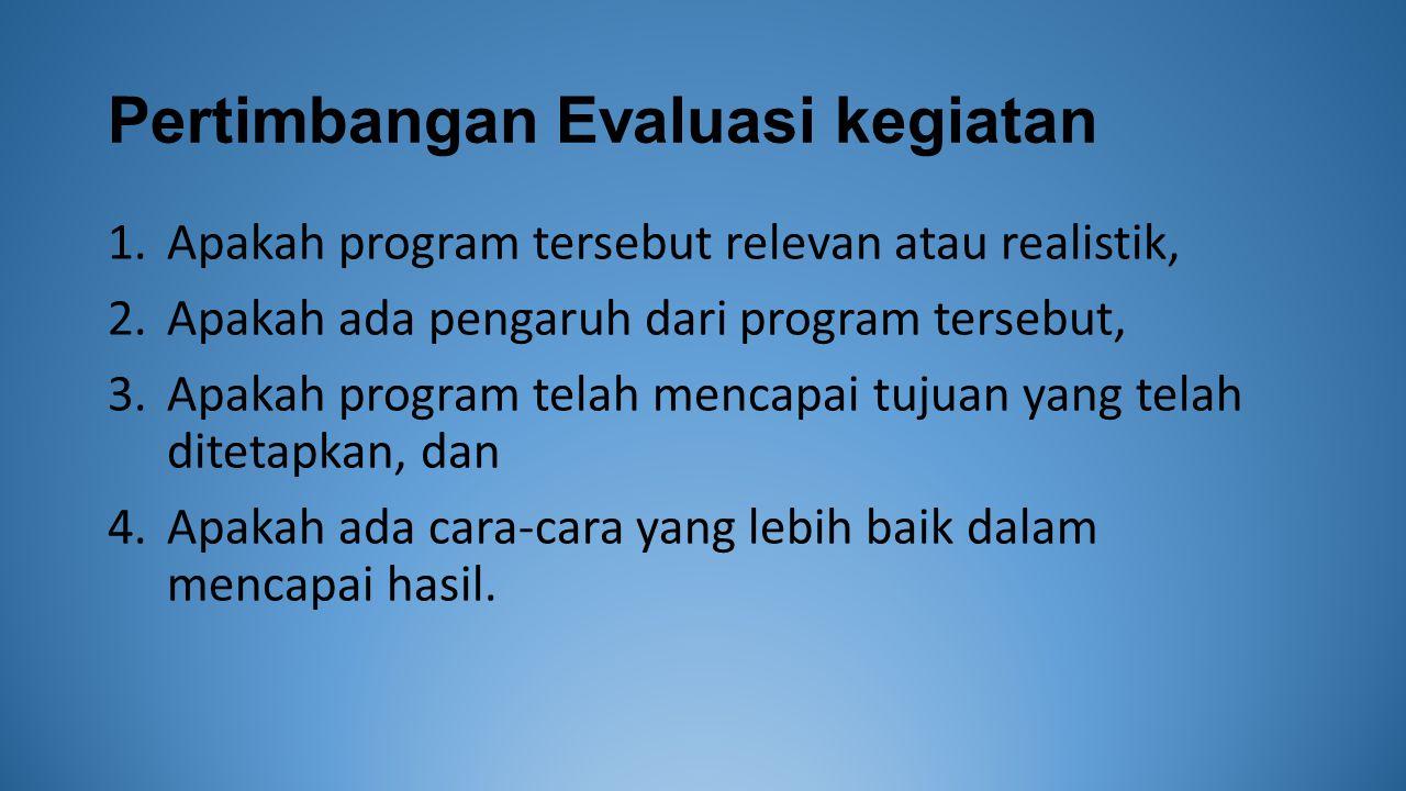 Pertimbangan Evaluasi kegiatan 1.Apakah program tersebut relevan atau realistik, 2.Apakah ada pengaruh dari program tersebut, 3.Apakah program telah mencapai tujuan yang telah ditetapkan, dan 4.Apakah ada cara-cara yang lebih baik dalam mencapai hasil.