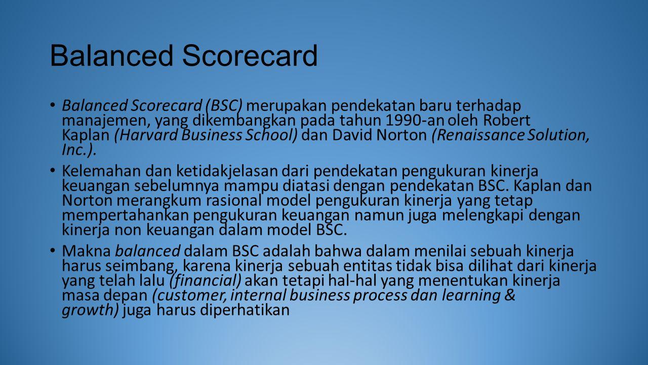 Balanced Scorecard Balanced Scorecard (BSC) merupakan pendekatan baru terhadap manajemen, yang dikembangkan pada tahun 1990-an oleh Robert Kaplan (Harvard Business School) dan David Norton (Renaissance Solution, Inc.).