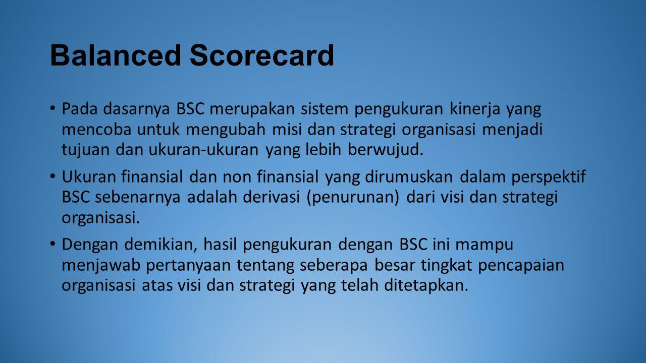 Balanced Scorecard Pada dasarnya BSC merupakan sistem pengukuran kinerja yang mencoba untuk mengubah misi dan strategi organisasi menjadi tujuan dan ukuran-ukuran yang lebih berwujud.