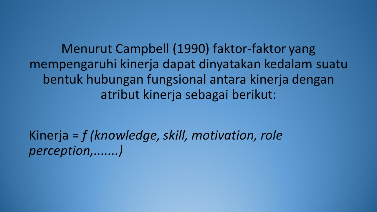 Menurut Campbell (1990) faktor-faktor yang mempengaruhi kinerja dapat dinyatakan kedalam suatu bentuk hubungan fungsional antara kinerja dengan atribut kinerja sebagai berikut: Kinerja = f (knowledge, skill, motivation, role perception,.......)
