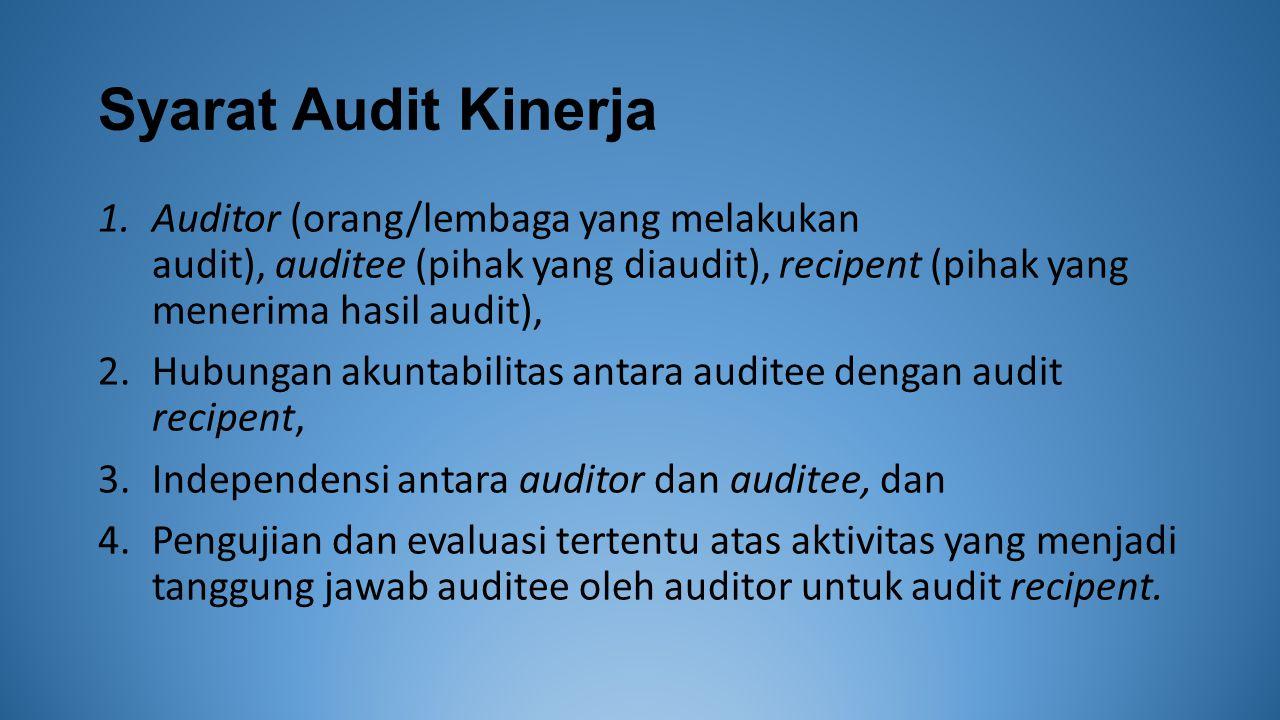 Syarat Audit Kinerja 1.Auditor (orang/lembaga yang melakukan audit), auditee (pihak yang diaudit), recipent (pihak yang menerima hasil audit), 2.Hubungan akuntabilitas antara auditee dengan audit recipent, 3.Independensi antara auditor dan auditee, dan 4.Pengujian dan evaluasi tertentu atas aktivitas yang menjadi tanggung jawab auditee oleh auditor untuk audit recipent.