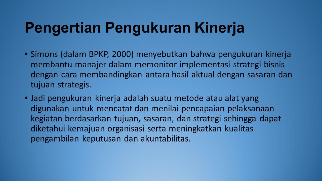 Pengertian Pengukuran Kinerja Simons (dalam BPKP, 2000) menyebutkan bahwa pengukuran kinerja membantu manajer dalam memonitor implementasi strategi bi