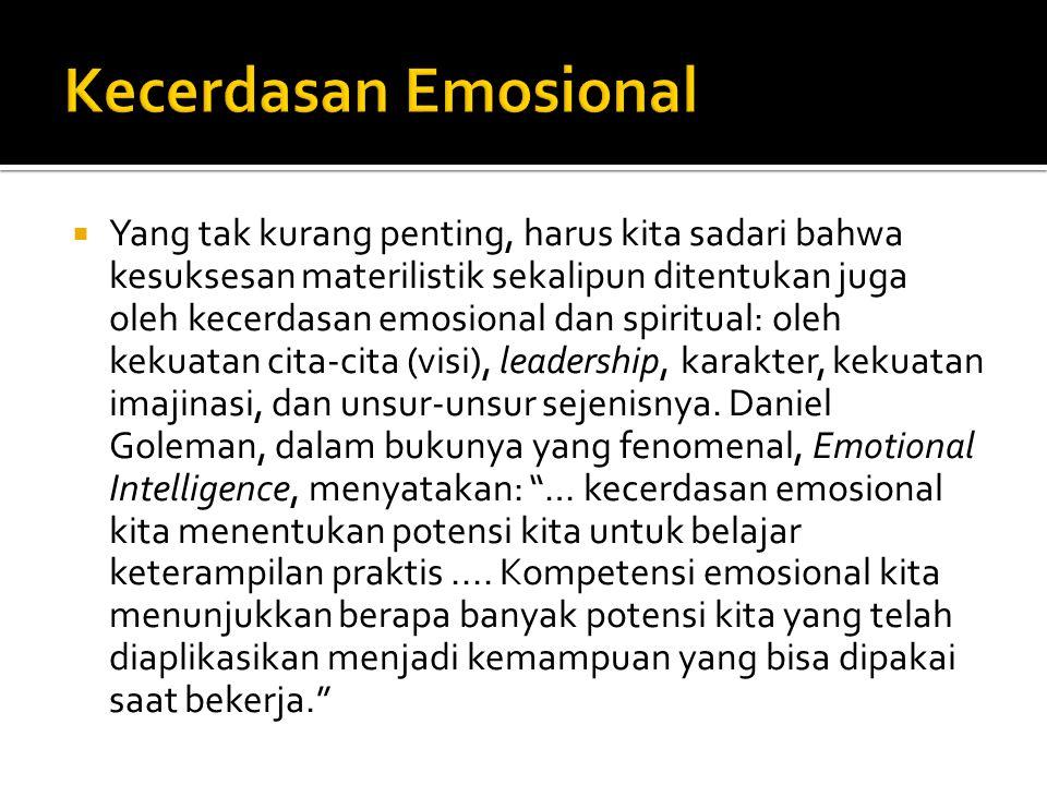  Yang tak kurang penting, harus kita sadari bahwa kesuksesan materilistik sekalipun ditentukan juga oleh kecerdasan emosional dan spiritual: oleh kekuatan cita-cita (visi), leadership, karakter, kekuatan imajinasi, dan unsur-unsur sejenisnya.