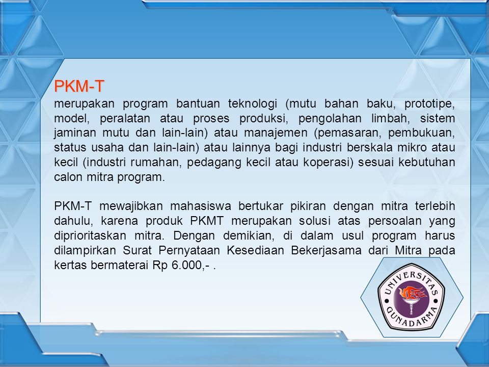 PKM-T merupakan program bantuan teknologi (mutu bahan baku, prototipe, model, peralatan atau proses produksi, pengolahan limbah, sistem jaminan mutu dan lain-lain) atau manajemen (pemasaran, pembukuan, status usaha dan lain-lain) atau lainnya bagi industri berskala mikro atau kecil (industri rumahan, pedagang kecil atau koperasi) sesuai kebutuhan calon mitra program.