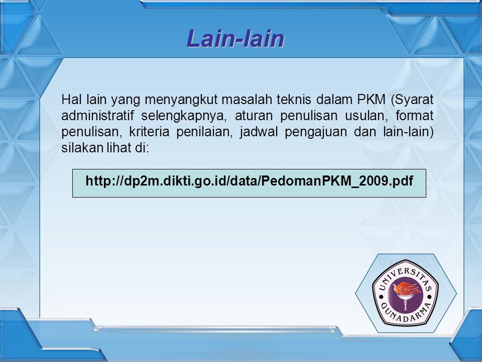 Lain-lain Hal lain yang menyangkut masalah teknis dalam PKM (Syarat administratif selengkapnya, aturan penulisan usulan, format penulisan, kriteria penilaian, jadwal pengajuan dan lain-lain) silakan lihat di: http://dp2m.dikti.go.id/data/PedomanPKM_2009.pdf