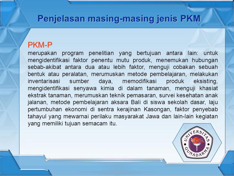 Penjelasan masing-masing jenis PKM PKM-P merupakan program penelitian yang bertujuan antara lain: untuk mengidentifikasi faktor penentu mutu produk, menemukan hubungan sebab-akibat antara dua atau lebih faktor, menguji cobakan sebuah bentuk atau peralatan, merumuskan metode pembelajaran, melakukan inventarisasi sumber daya, memodifikasi produk eksisting, mengidentifikasi senyawa kimia di dalam tanaman, menguji khasiat ekstrak tanaman, merumuskan teknik pemasaran, survei kesehatan anak jalanan, metode pembelajaran aksara Bali di siswa sekolah dasar, laju pertumbuhan ekonomi di sentra kerajinan Kasongan, faktor penyebab tahayul yang mewarnai perilaku masyarakat Jawa dan lain-lain kegiatan yang memiliki tujuan semacam itu.