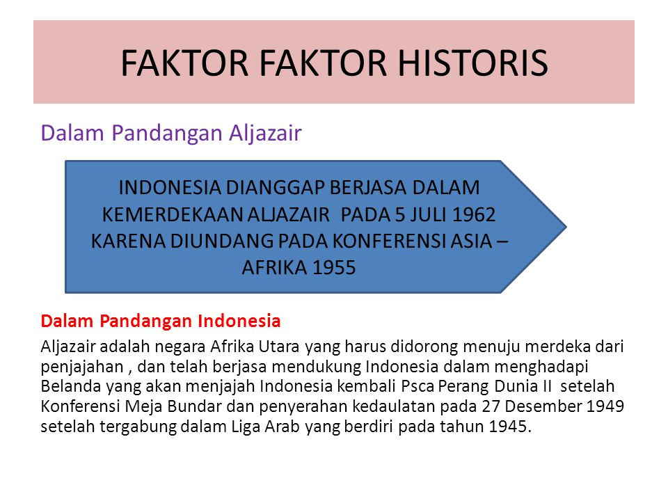 FAKTOR FAKTOR HISTORIS Dalam Pandangan Aljazair Dalam Pandangan Indonesia Aljazair adalah negara Afrika Utara yang harus didorong menuju merdeka dari penjajahan, dan telah berjasa mendukung Indonesia dalam menghadapi Belanda yang akan menjajah Indonesia kembali Psca Perang Dunia II setelah Konferensi Meja Bundar dan penyerahan kedaulatan pada 27 Desember 1949 setelah tergabung dalam Liga Arab yang berdiri pada tahun 1945.