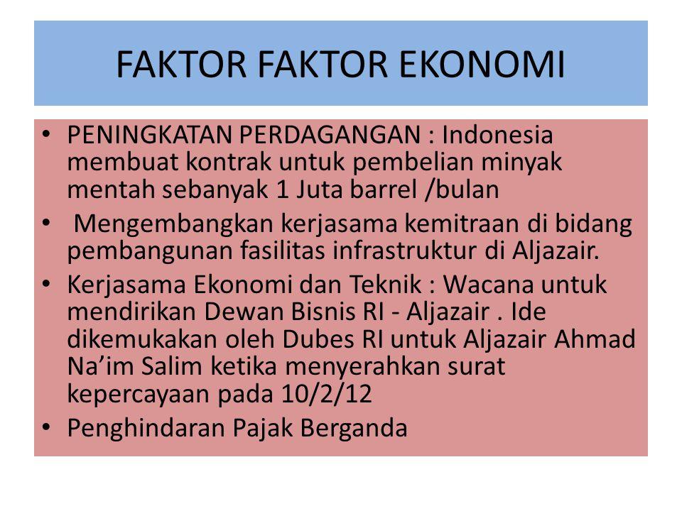 FAKTOR FAKTOR EKONOMI PENINGKATAN PERDAGANGAN : Indonesia membuat kontrak untuk pembelian minyak mentah sebanyak 1 Juta barrel /bulan Mengembangkan kerjasama kemitraan di bidang pembangunan fasilitas infrastruktur di Aljazair.