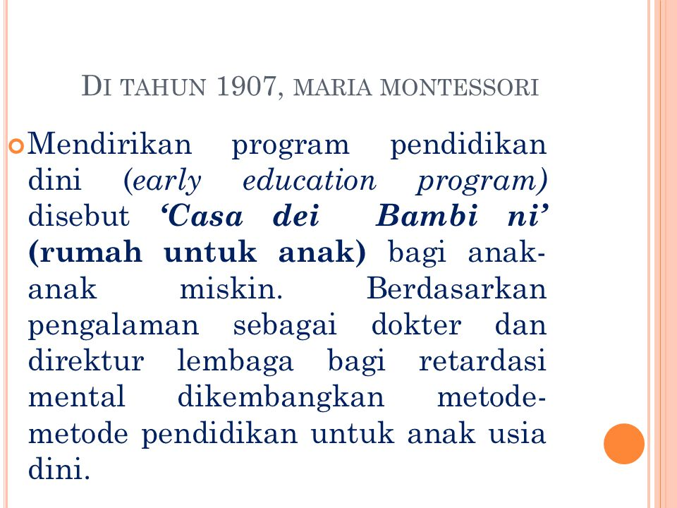 D I TAHUN 1907, MARIA MONTESSORI Mendirikan program pendidikan dini ( early education program) disebut 'Casa dei Bambi ni' (rumah untuk anak) bagi ana