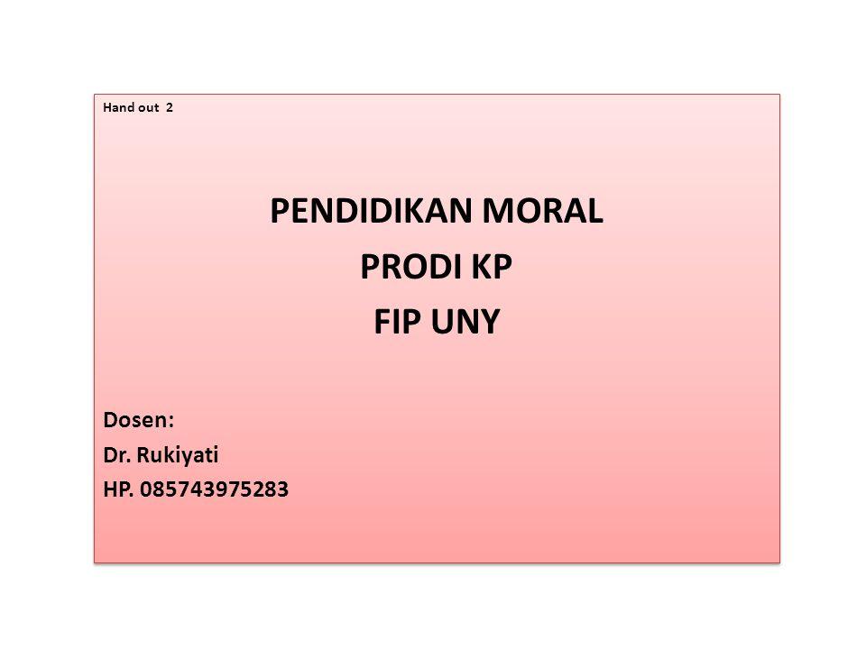 Hand out 2 PENDIDIKAN MORAL PRODI KP FIP UNY Dosen: Dr. Rukiyati HP. 085743975283 Hand out 2 PENDIDIKAN MORAL PRODI KP FIP UNY Dosen: Dr. Rukiyati HP.