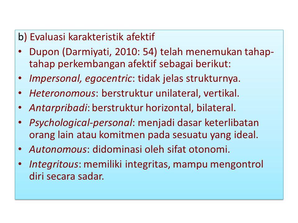 b) Evaluasi karakteristik afektif Dupon (Darmiyati, 2010: 54) telah menemukan tahap- tahap perkembangan afektif sebagai berikut: Impersonal, egocentri