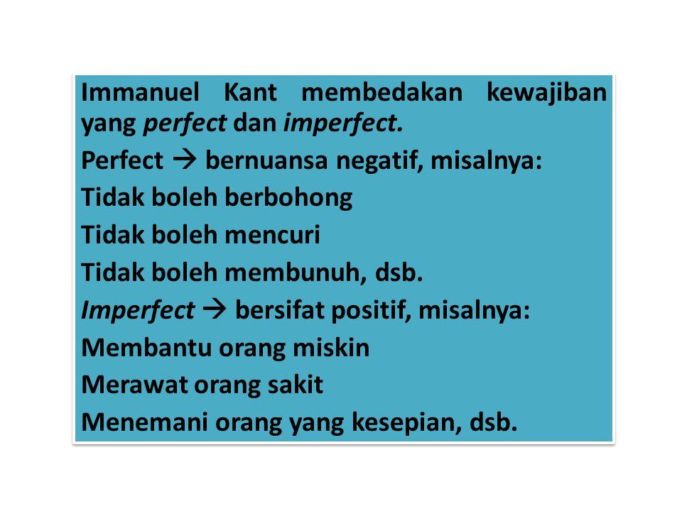 Immanuel Kant membedakan kewajiban yang perfect dan imperfect. Perfect  bernuansa negatif, misalnya: Tidak boleh berbohong Tidak boleh mencuri Tidak