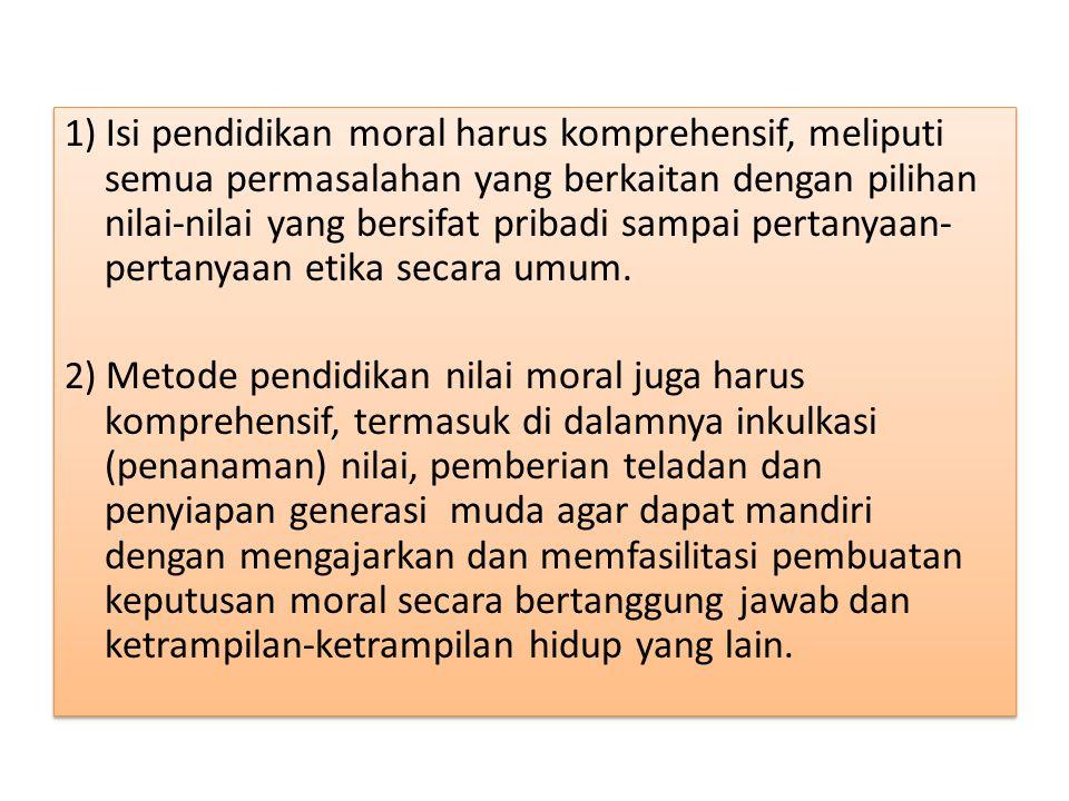 1) Isi pendidikan moral harus komprehensif, meliputi semua permasalahan yang berkaitan dengan pilihan nilai-nilai yang bersifat pribadi sampai pertany