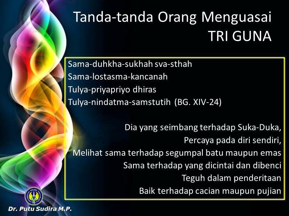 Tanda-tanda Orang Menguasai TRI GUNA Sama-duhkha-sukhah sva-sthah Sama-lostasma-kancanah Tulya-priyapriyo dhiras Tulya-nindatma-samstutih (BG.