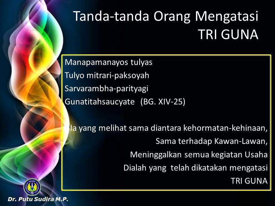 Tanda-tanda Orang Mengatasi TRI GUNA Manapamanayos tulyas Tulyo mitrari-paksoyah Sarvarambha-parityagi Gunatitahsaucyate (BG.