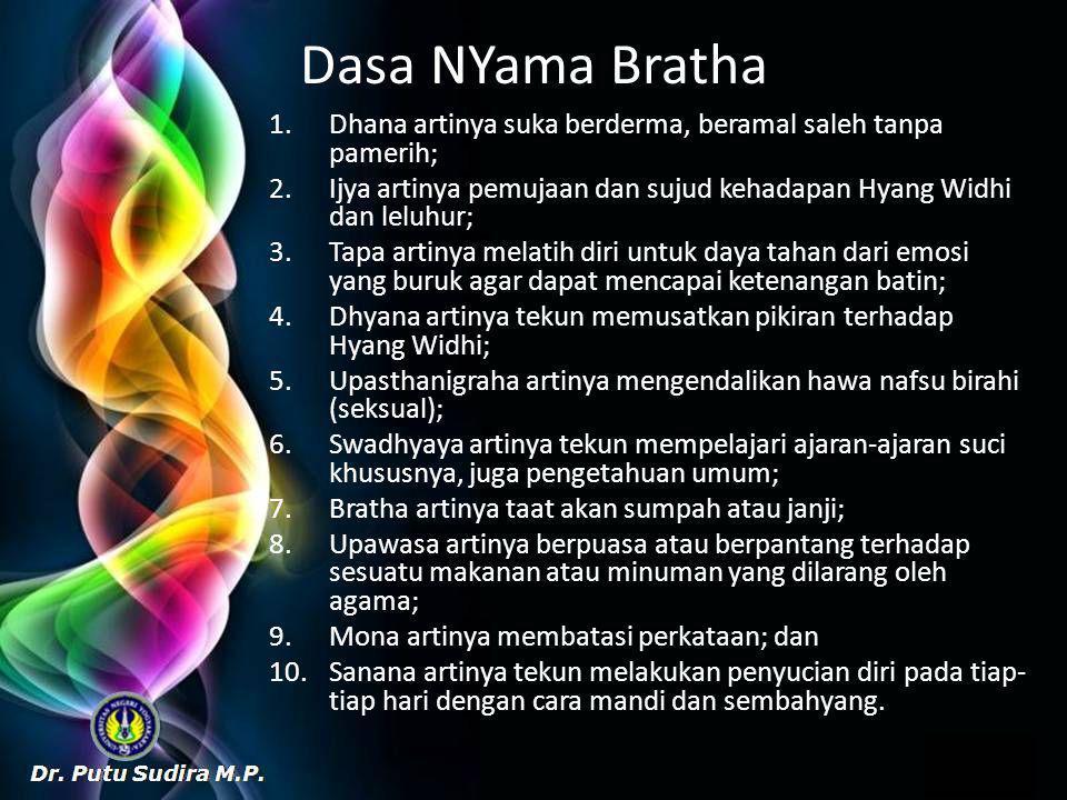 Dasa NYama Bratha 1.Dhana artinya suka berderma, beramal saleh tanpa pamerih; 2.Ijya artinya pemujaan dan sujud kehadapan Hyang Widhi dan leluhur; 3.Tapa artinya melatih diri untuk daya tahan dari emosi yang buruk agar dapat mencapai ketenangan batin; 4.Dhyana artinya tekun memusatkan pikiran terhadap Hyang Widhi; 5.Upasthanigraha artinya mengendalikan hawa nafsu birahi (seksual); 6.Swadhyaya artinya tekun mempelajari ajaran-ajaran suci khususnya, juga pengetahuan umum; 7.Bratha artinya taat akan sumpah atau janji; 8.Upawasa artinya berpuasa atau berpantang terhadap sesuatu makanan atau minuman yang dilarang oleh agama; 9.Mona artinya membatasi perkataan; dan 10.Sanana artinya tekun melakukan penyucian diri pada tiap- tiap hari dengan cara mandi dan sembahyang.