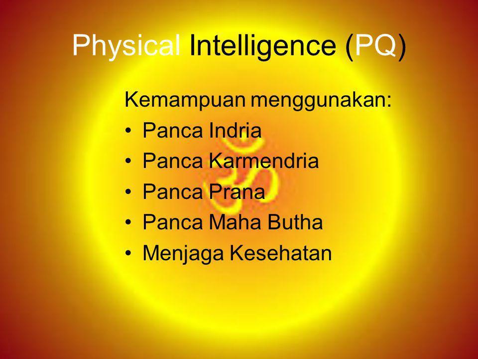 Physical Intelligence (PQ) Kemampuan menggunakan: Panca Indria Panca Karmendria Panca Prana Panca Maha Butha Menjaga Kesehatan