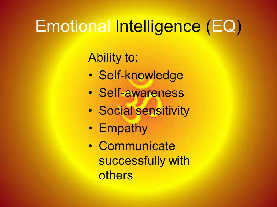 Emotional Intelligence (EQ) Ability to: Self-knowledge Self-awareness Social sensitivity Empathy Communicate successfully with others