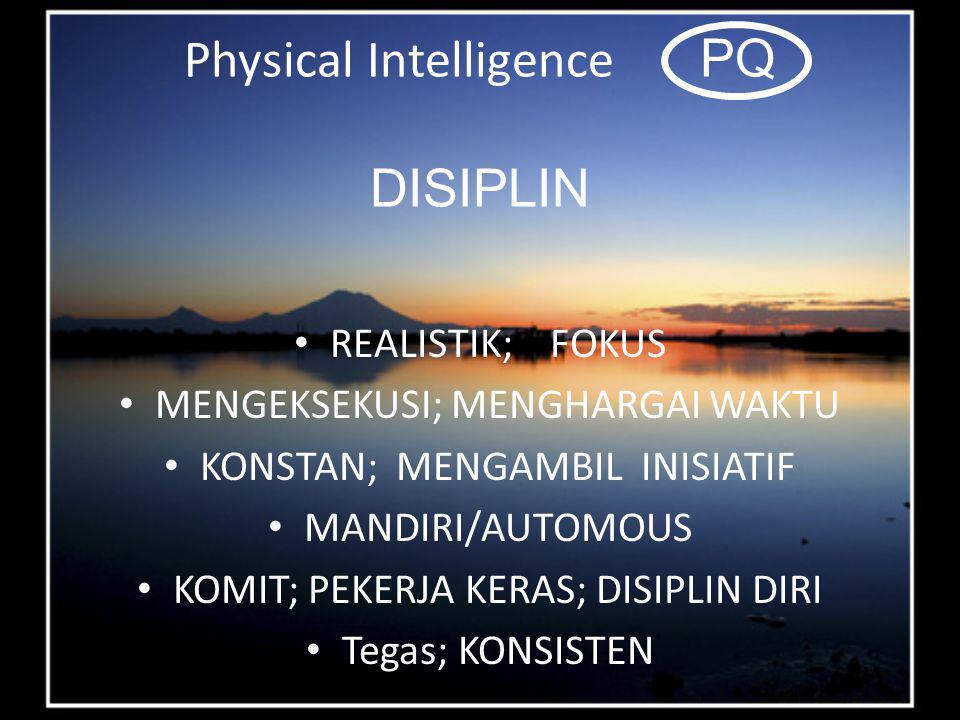 Physical Intelligence PQ DISIPLIN REALISTIK; FOKUS MENGEKSEKUSI; MENGHARGAI WAKTU KONSTAN; MENGAMBIL INISIATIF MANDIRI/AUTOMOUS KOMIT; PEKERJA KERAS; DISIPLIN DIRI Tegas; KONSISTEN