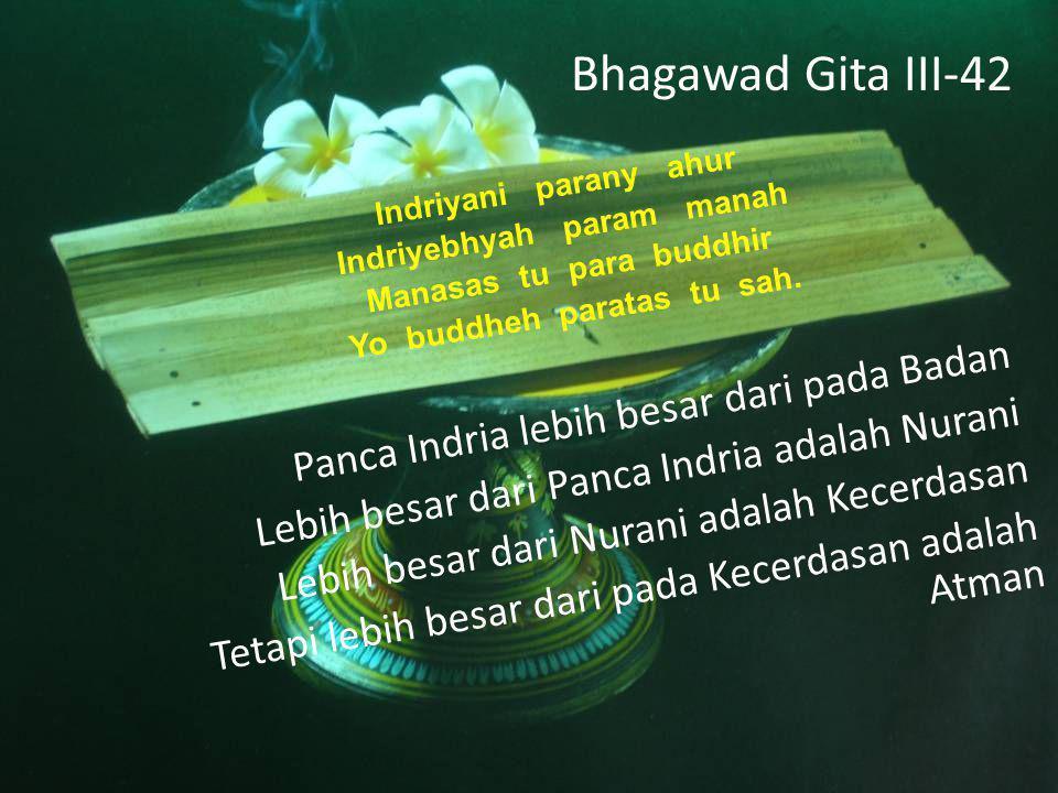 Bhagawad Gita III-42 Indriyani parany ahur Indriyebhyah param manah Manasas tu para buddhir Yo buddheh paratas tu sah.