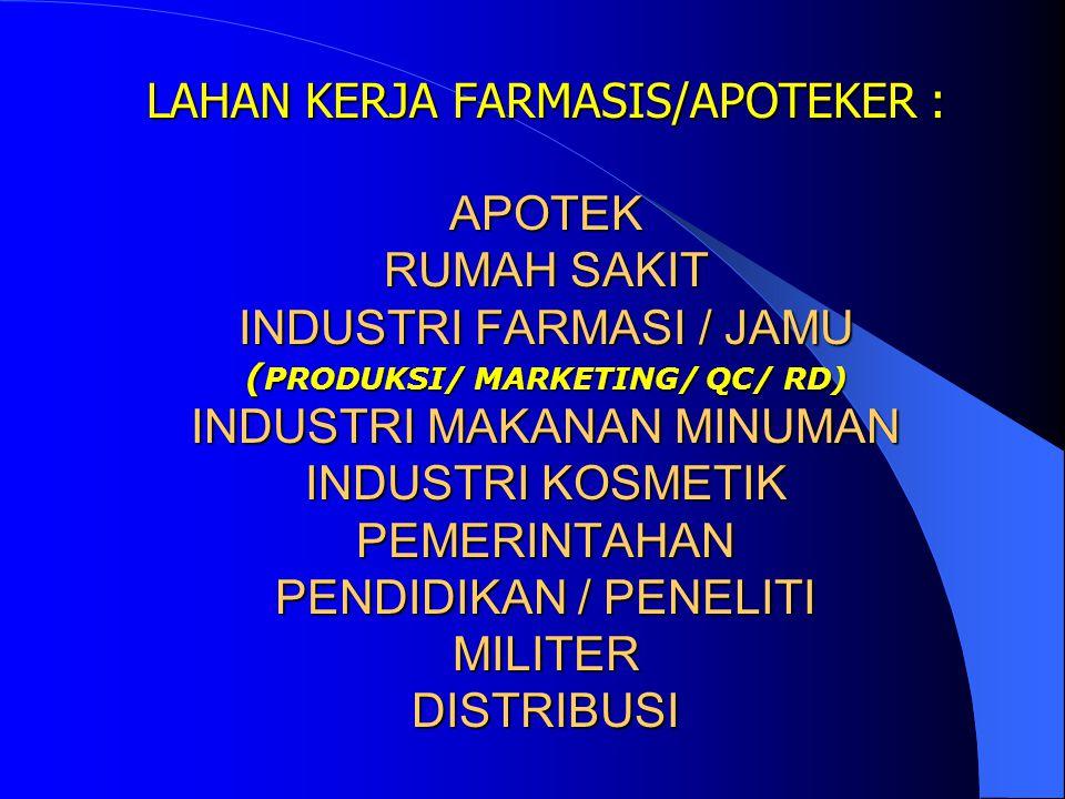 LAHAN KERJA FARMASIS/APOTEKER : APOTEK RUMAH SAKIT INDUSTRI FARMASI / JAMU ( PRODUKSI/ MARKETING/ QC/ RD) INDUSTRI MAKANAN MINUMAN INDUSTRI KOSMETIK PEMERINTAHAN PENDIDIKAN / PENELITI MILITER DISTRIBUSI LAHAN KERJA FARMASIS/APOTEKER : APOTEK RUMAH SAKIT INDUSTRI FARMASI / JAMU ( PRODUKSI/ MARKETING/ QC/ RD) INDUSTRI MAKANAN MINUMAN INDUSTRI KOSMETIK PEMERINTAHAN PENDIDIKAN / PENELITI MILITER DISTRIBUSI