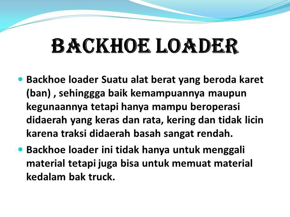 Backhoe Loader Backhoe loader Suatu alat berat yang beroda karet (ban), sehinggga baik kemampuannya maupun kegunaannya tetapi hanya mampu beroperasi didaerah yang keras dan rata, kering dan tidak licin karena traksi didaerah basah sangat rendah.
