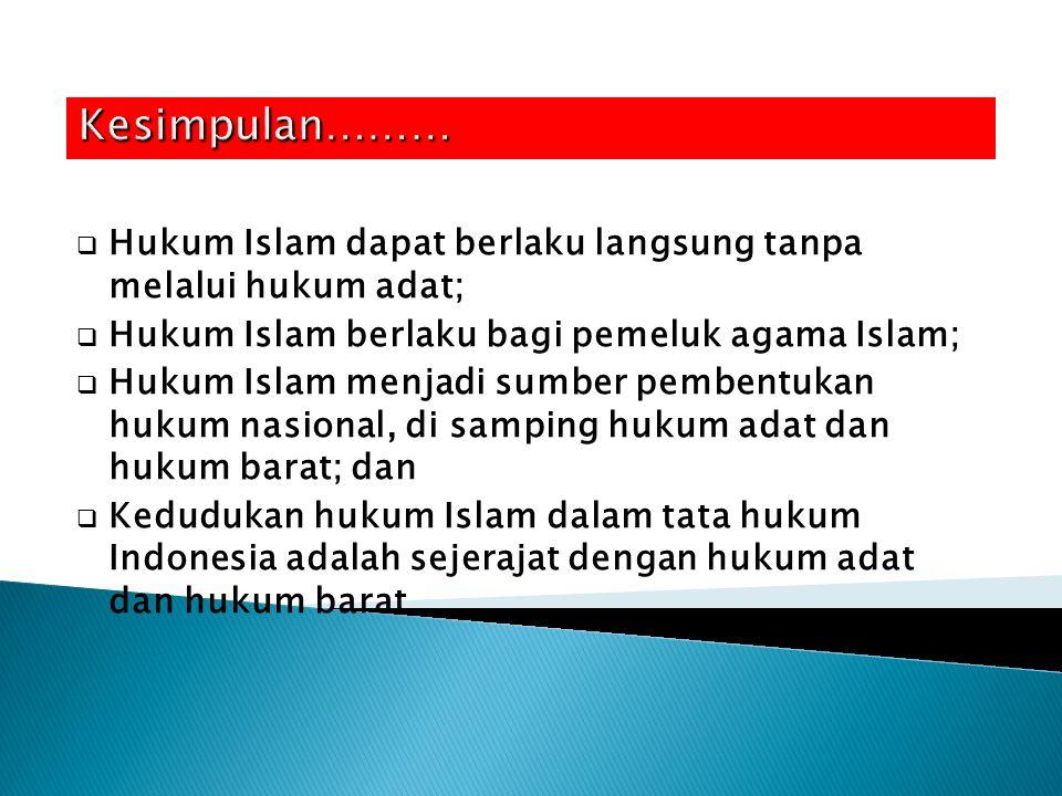  Hukum Islam dapat berlaku langsung tanpa melalui hukum adat;  Hukum Islam berlaku bagi pemeluk agama Islam;  Hukum Islam menjadi sumber pembentukan hukum nasional, di samping hukum adat dan hukum barat; dan  Kedudukan hukum Islam dalam tata hukum Indonesia adalah sejerajat dengan hukum adat dan hukum barat.