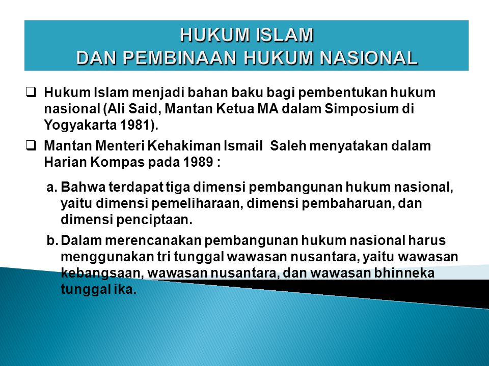 HUKUM ISLAM DAN PEMBINAAN HUKUM NASIONAL  Hukum Islam menjadi bahan baku bagi pembentukan hukum nasional (Ali Said, Mantan Ketua MA dalam Simposium di Yogyakarta 1981).