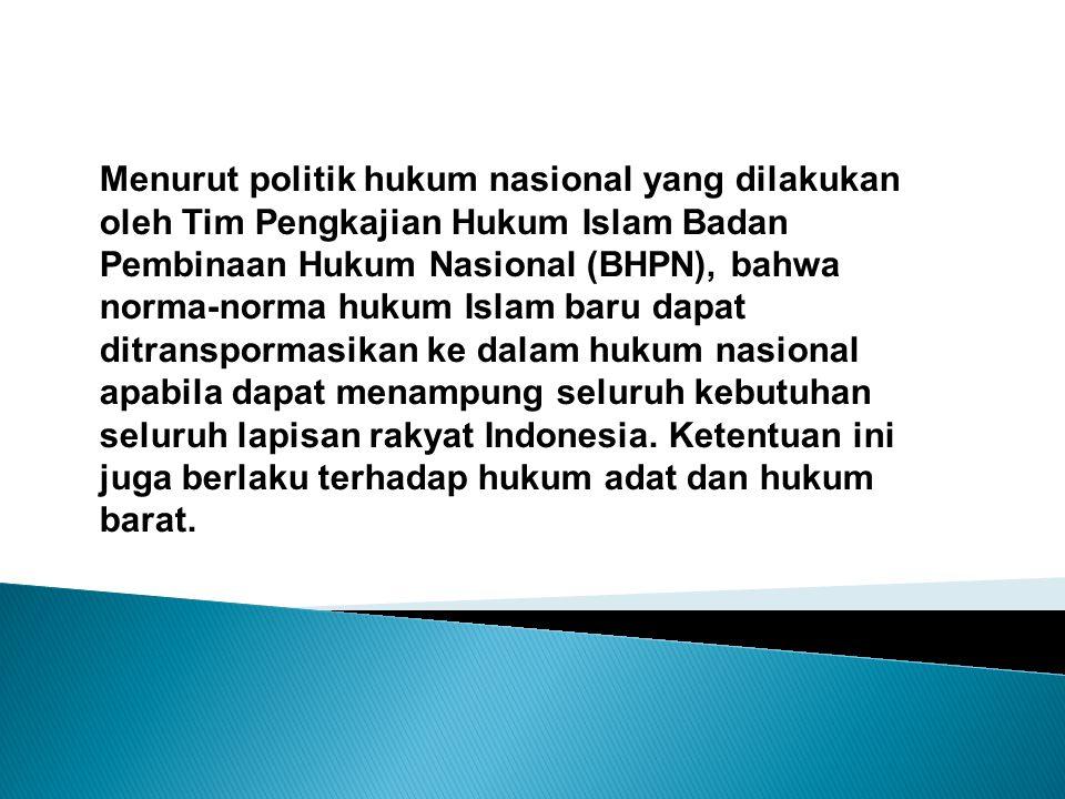Menurut politik hukum nasional yang dilakukan oleh Tim Pengkajian Hukum Islam Badan Pembinaan Hukum Nasional (BHPN), bahwa norma-norma hukum Islam baru dapat ditranspormasikan ke dalam hukum nasional apabila dapat menampung seluruh kebutuhan seluruh lapisan rakyat Indonesia.