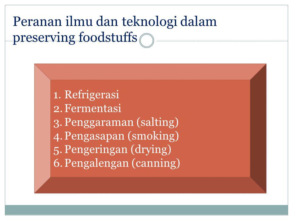 Peranan ilmu dan teknologi dalam preserving foodstuffs 1.Refrigerasi 2.Fermentasi 3.Penggaraman (salting) 4.Pengasapan (smoking) 5.Pengeringan (drying) 6.Pengalengan (canning)