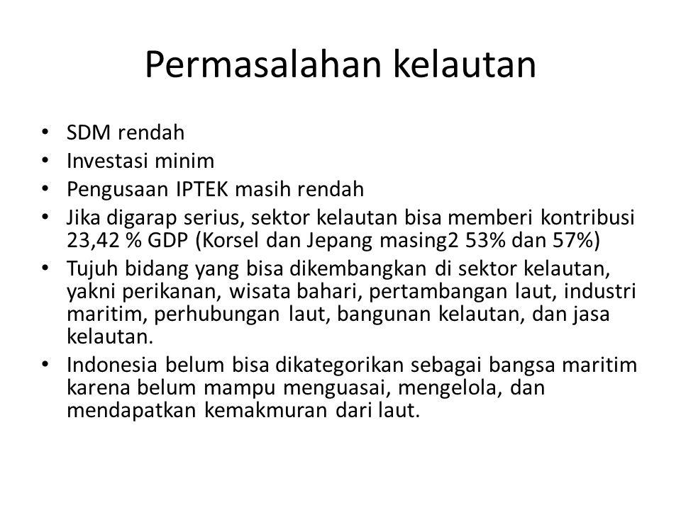 Permasalahan kelautan SDM rendah Investasi minim Pengusaan IPTEK masih rendah Jika digarap serius, sektor kelautan bisa memberi kontribusi 23,42 % GDP