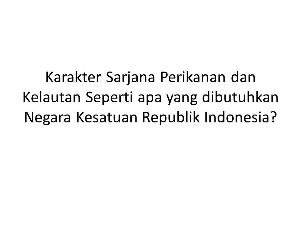 Karakter Sarjana Perikanan dan Kelautan Seperti apa yang dibutuhkan Negara Kesatuan Republik Indonesia
