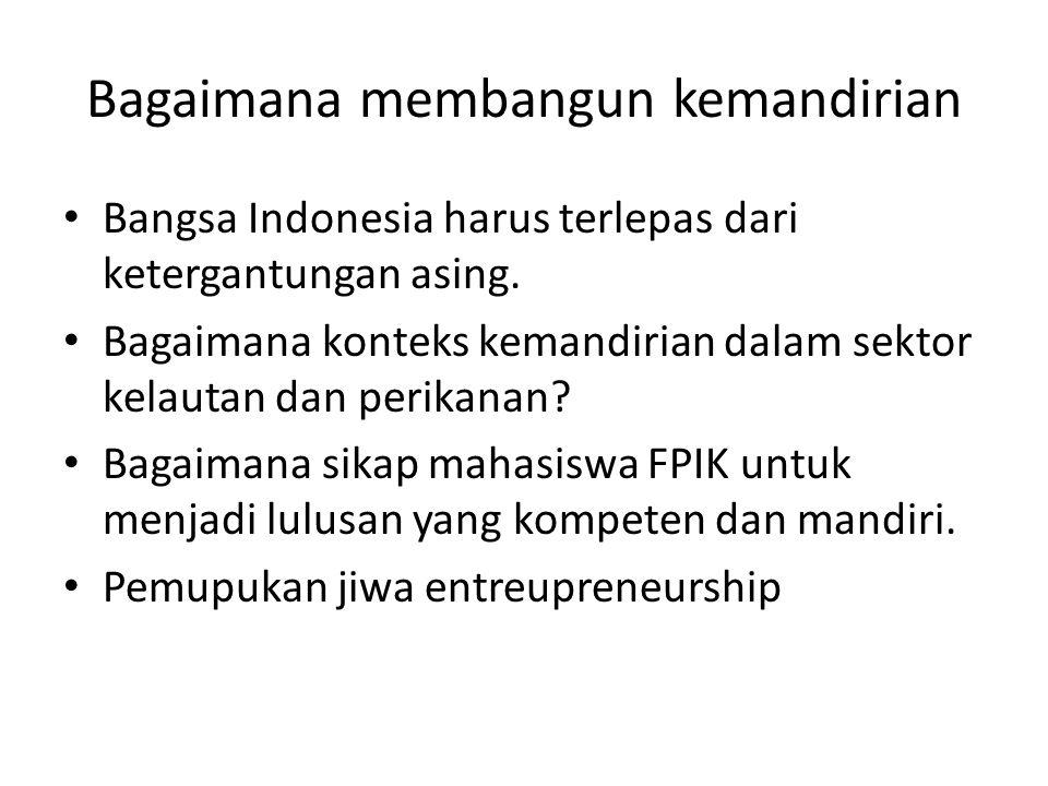 Bagaimana membangun kemandirian Bangsa Indonesia harus terlepas dari ketergantungan asing. Bagaimana konteks kemandirian dalam sektor kelautan dan per