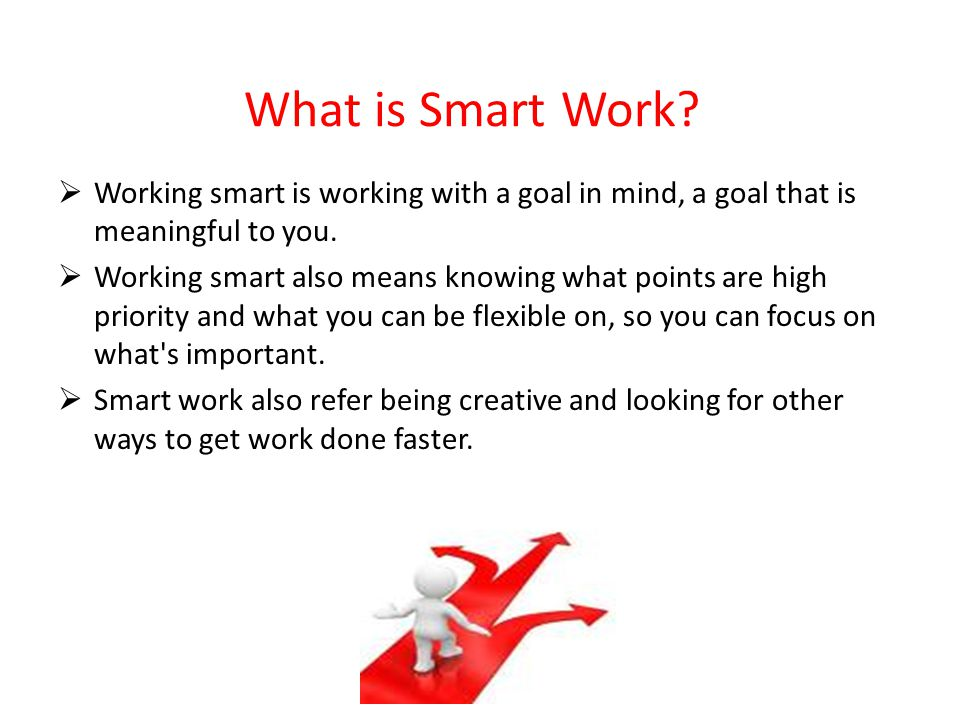What is Smart Work?  Working smart is working with a goal in mind, a goal that is meaningful to you.  Working smart also means knowing what points a