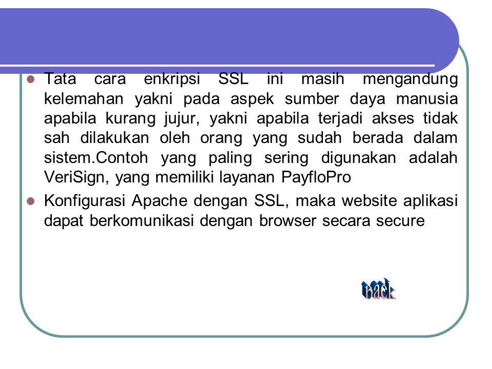 Tata cara enkripsi SSL ini masih mengandung kelemahan yakni pada aspek sumber daya manusia apabila kurang jujur, yakni apabila terjadi akses tidak sah dilakukan oleh orang yang sudah berada dalam sistem.Contoh yang paling sering digunakan adalah VeriSign, yang memiliki layanan PayfloPro Konfigurasi Apache dengan SSL, maka website aplikasi dapat berkomunikasi dengan browser secara secure
