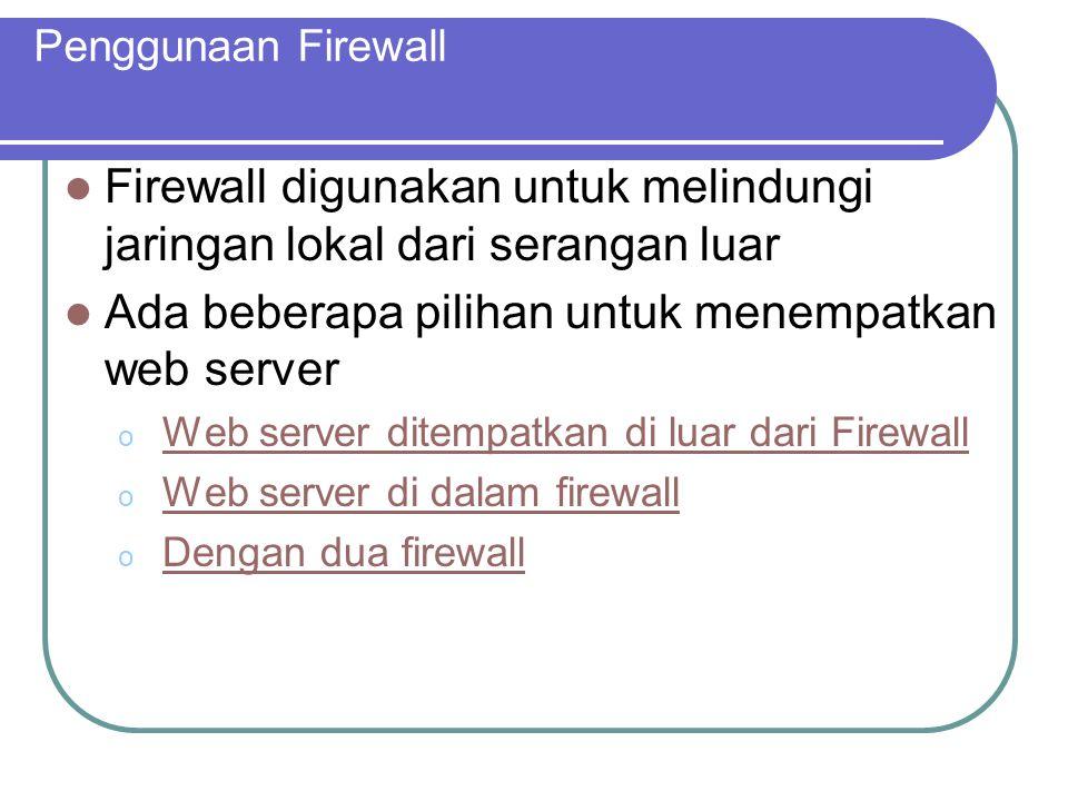 Penggunaan Firewall Firewall digunakan untuk melindungi jaringan lokal dari serangan luar Ada beberapa pilihan untuk menempatkan web server o Web server ditempatkan di luar dari FirewallWeb server ditempatkan di luar dari Firewall o Web server di dalam firewallWeb server di dalam firewall o Dengan dua firewallDengan dua firewall