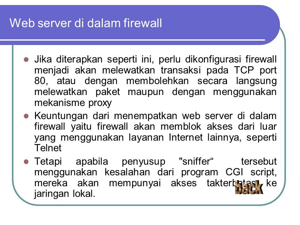 Web server di dalam firewall Jika diterapkan seperti ini, perlu dikonfigurasi firewall menjadi akan melewatkan transaksi pada TCP port 80, atau dengan membolehkan secara langsung melewatkan paket maupun dengan menggunakan mekanisme proxy Keuntungan dari menempatkan web server di dalam firewall yaitu firewall akan memblok akses dari luar yang menggunakan layanan Internet lainnya, seperti Telnet Tetapi apabila penyusup sniffer tersebut menggunakan kesalahan dari program CGI script, mereka akan mempunyai akses takterbatas ke jaringan lokal.