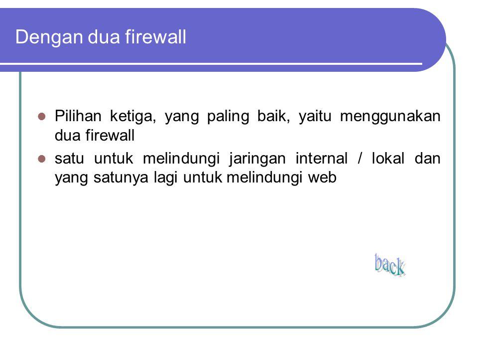 Dengan dua firewall Pilihan ketiga, yang paling baik, yaitu menggunakan dua firewall satu untuk melindungi jaringan internal / lokal dan yang satunya