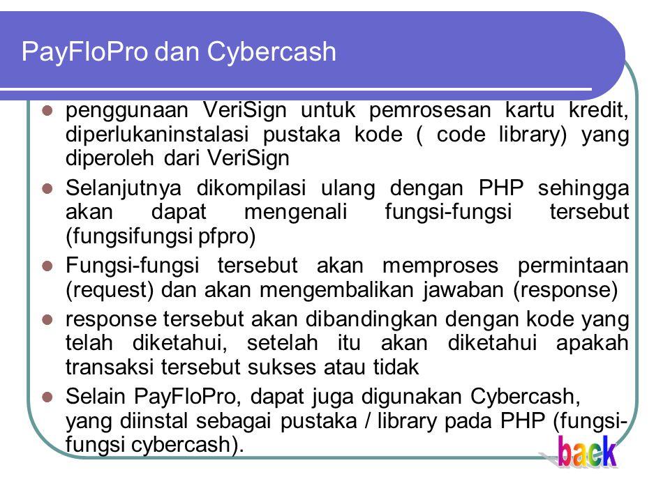 PayFloPro dan Cybercash penggunaan VeriSign untuk pemrosesan kartu kredit, diperlukaninstalasi pustaka kode ( code library) yang diperoleh dari VeriSign Selanjutnya dikompilasi ulang dengan PHP sehingga akan dapat mengenali fungsi-fungsi tersebut (fungsifungsi pfpro) Fungsi-fungsi tersebut akan memproses permintaan (request) dan akan mengembalikan jawaban (response) response tersebut akan dibandingkan dengan kode yang telah diketahui, setelah itu akan diketahui apakah transaksi tersebut sukses atau tidak Selain PayFloPro, dapat juga digunakan Cybercash, yang diinstal sebagai pustaka / library pada PHP (fungsi- fungsi cybercash).