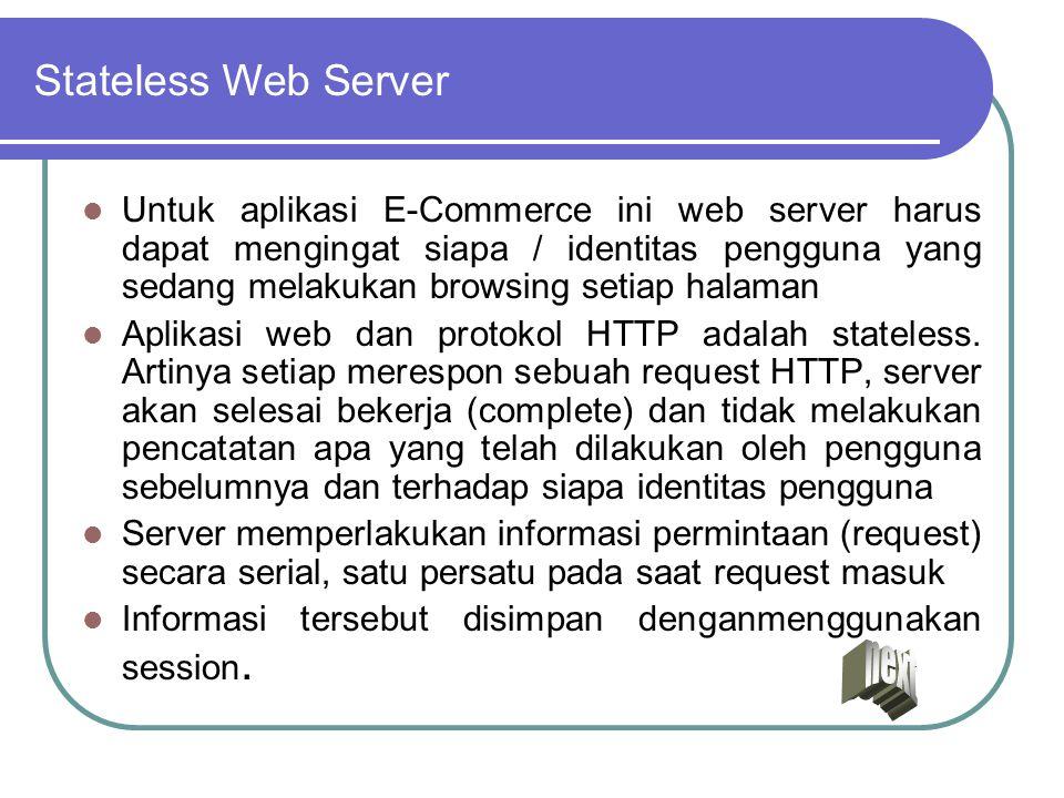 Stateless Web Server Untuk aplikasi E-Commerce ini web server harus dapat mengingat siapa / identitas pengguna yang sedang melakukan browsing setiap h