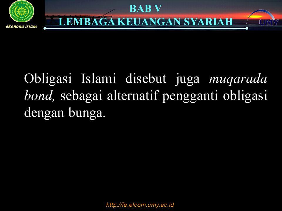 http://fe.elcom.umy.ac.id BAB V LEMBAGA KEUANGAN SYARIAH ekonomi islam Obligasi Islami disebut juga muqarada bond, sebagai alternatif pengganti obligasi dengan bunga.