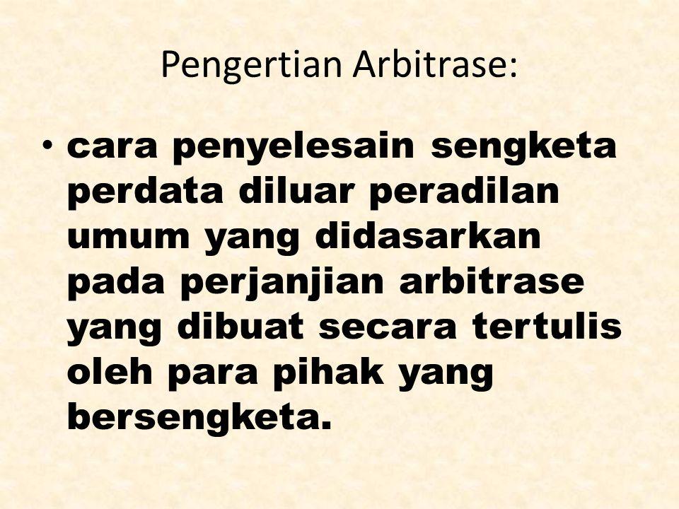 Pengertian Arbitrase: cara penyelesain sengketa perdata diluar peradilan umum yang didasarkan pada perjanjian arbitrase yang dibuat secara tertulis ol