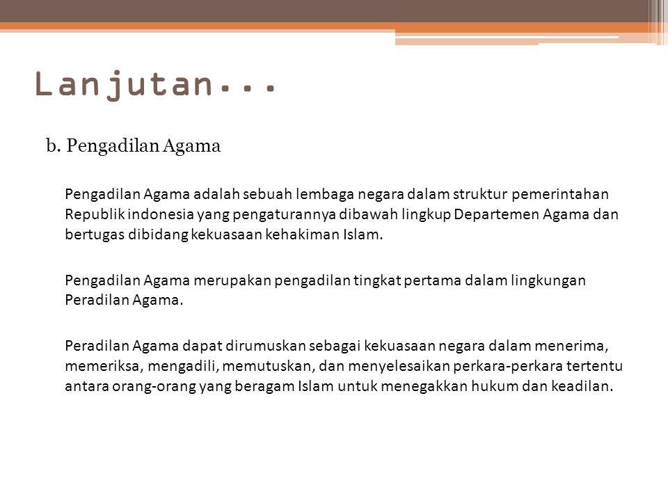 Lanjutan... b. Pengadilan Agama Pengadilan Agama adalah sebuah lembaga negara dalam struktur pemerintahan Republik indonesia yang pengaturannya dibawa