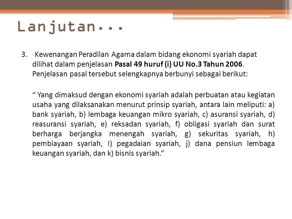 Lanjutan... 3. Kewenangan Peradilan Agama dalam bidang ekonomi syariah dapat dilihat dalam penjelasan Pasal 49 huruf (i) UU No.3 Tahun 2006. Penjelasa