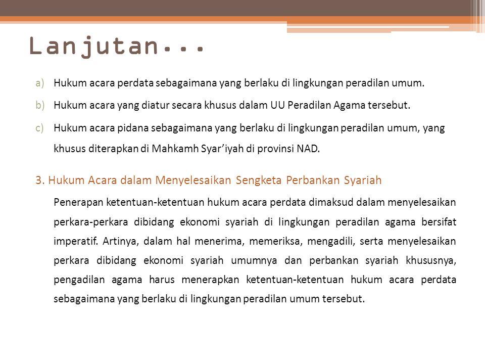 Lanjutan... a)Hukum acara perdata sebagaimana yang berlaku di lingkungan peradilan umum. b)Hukum acara yang diatur secara khusus dalam UU Peradilan Ag