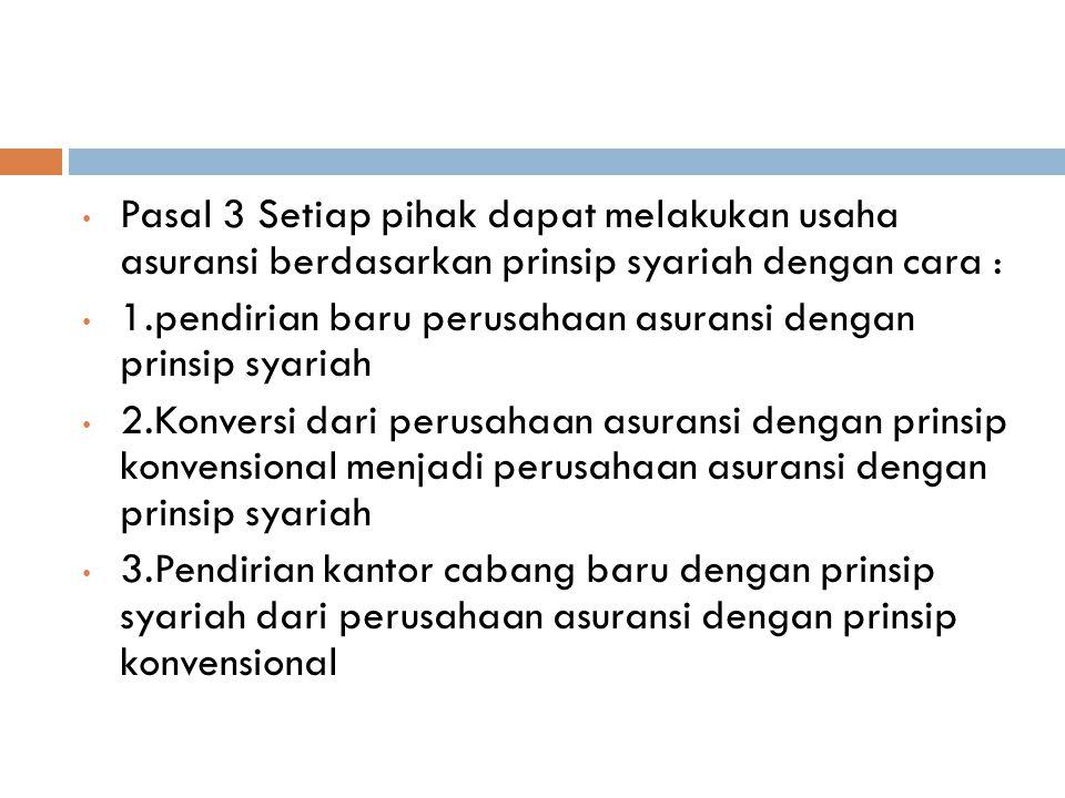 Pasal 3 Setiap pihak dapat melakukan usaha asuransi berdasarkan prinsip syariah dengan cara : 1.pendirian baru perusahaan asuransi dengan prinsip syariah 2.Konversi dari perusahaan asuransi dengan prinsip konvensional menjadi perusahaan asuransi dengan prinsip syariah 3.Pendirian kantor cabang baru dengan prinsip syariah dari perusahaan asuransi dengan prinsip konvensional
