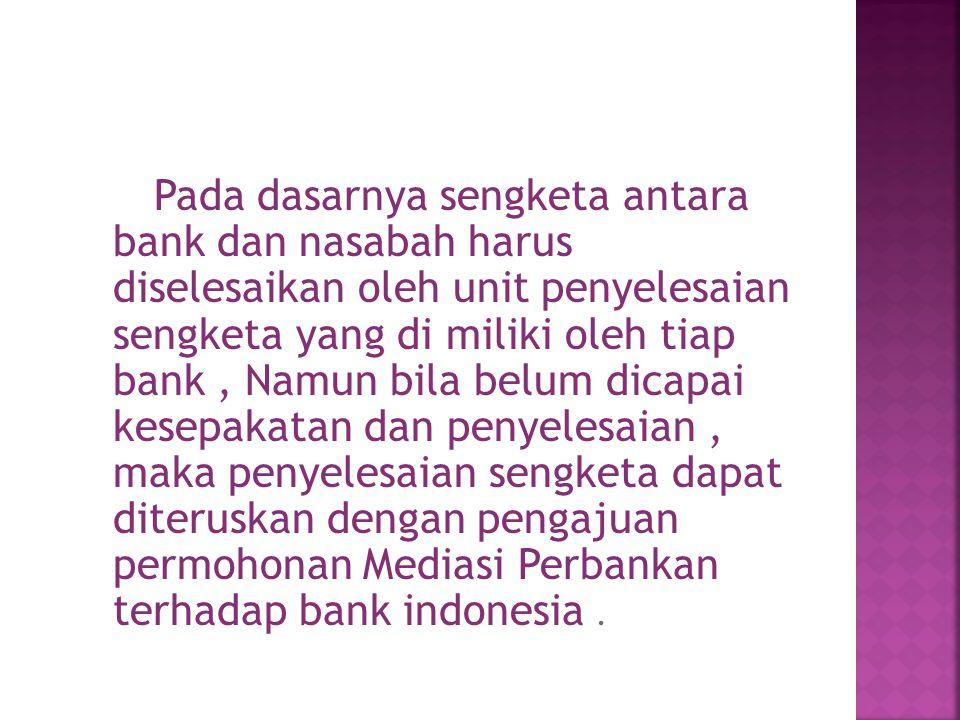 Pada dasarnya sengketa antara bank dan nasabah harus diselesaikan oleh unit penyelesaian sengketa yang di miliki oleh tiap bank, Namun bila belum dicapai kesepakatan dan penyelesaian, maka penyelesaian sengketa dapat diteruskan dengan pengajuan permohonan Mediasi Perbankan terhadap bank indonesia.
